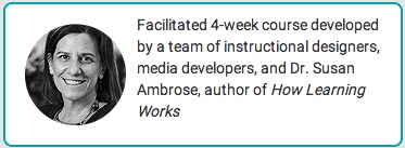 Facilitated 4-week course developed by a team of instructional designers, media developers, and Dr Susan Ambrose, author of How Learning Works