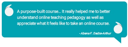 Quote: A purpose-built course... it really helped me to better understand online teaching pedagogy as well as appreciate what it feels like to take an online course. -Abena F. Dadze-Arthur