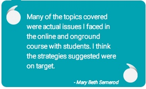 quote: Many of the topics covered were actual issues I faced in the online and onground course with students. I think the strategies suggested were on target. - Mary Beth Semerod